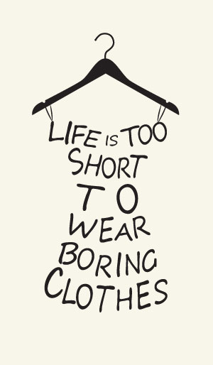 Life is too short to wear boring clothes